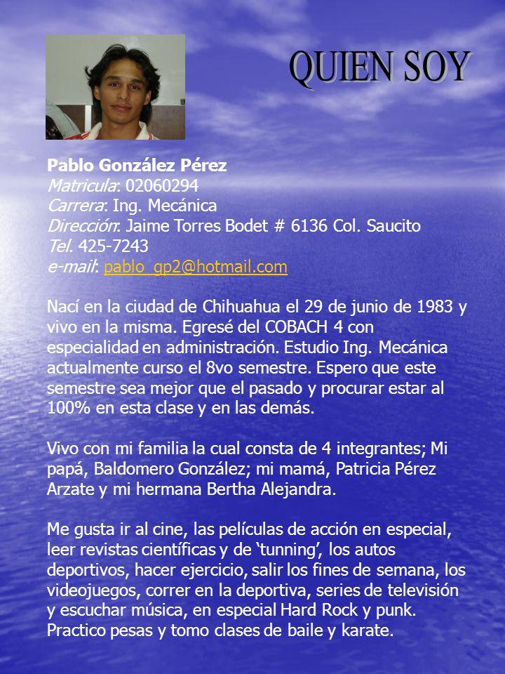 Pablo González Pérez Matricula: 02060294 Carrera: Ing. Mecánica Dirección: Jaime Torres Bodet # 6136 Col. Saucito Tel. 425-7243 e-mail: pablo_gp2@hotm