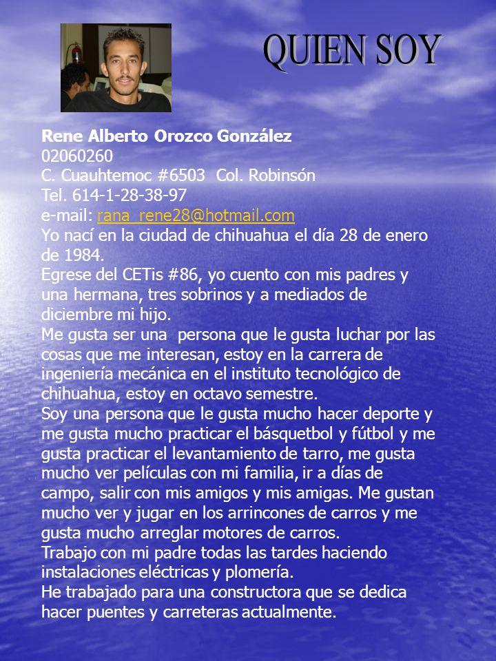 Rene Alberto Orozco González 02060260 C. Cuauhtemoc #6503 Col. Robinsón Tel. 614-1-28-38-97 e-mail: rana_rene28@hotmail.comrana_rene28@hotmail.com Yo
