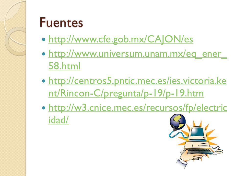Fuentes http://www.cfe.gob.mx/CAJON/es http://www.universum.unam.mx/eq_ener_ 58.html http://www.universum.unam.mx/eq_ener_ 58.html http://centros5.pntic.mec.es/ies.victoria.ke nt/Rincon-C/pregunta/p-19/p-19.htm http://centros5.pntic.mec.es/ies.victoria.ke nt/Rincon-C/pregunta/p-19/p-19.htm http://w3.cnice.mec.es/recursos/fp/electric idad/ http://w3.cnice.mec.es/recursos/fp/electric idad/