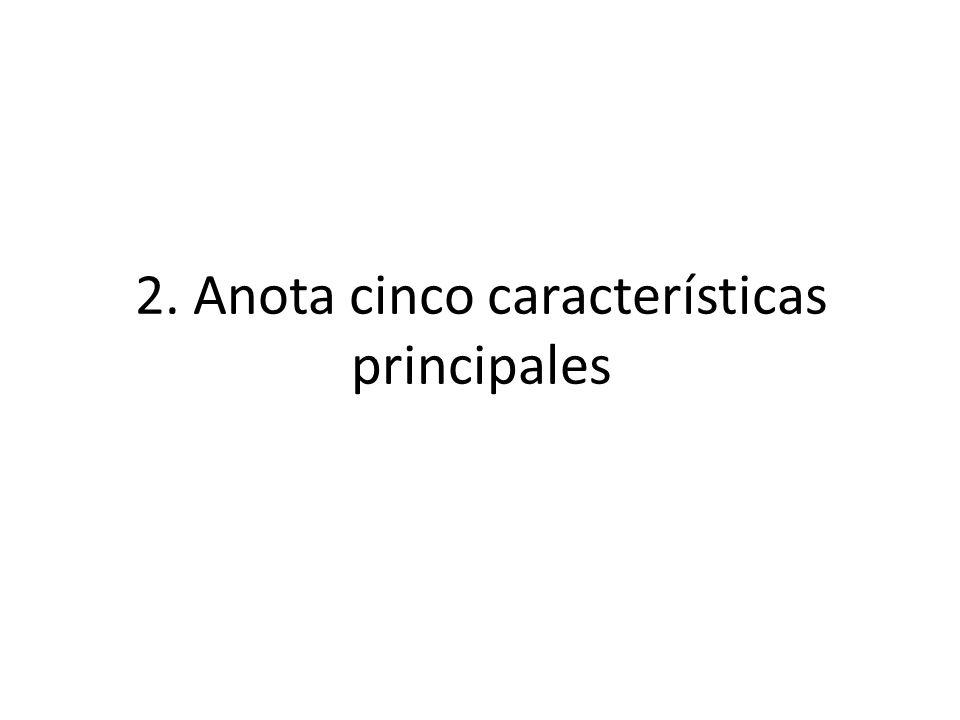 2. Anota cinco características principales
