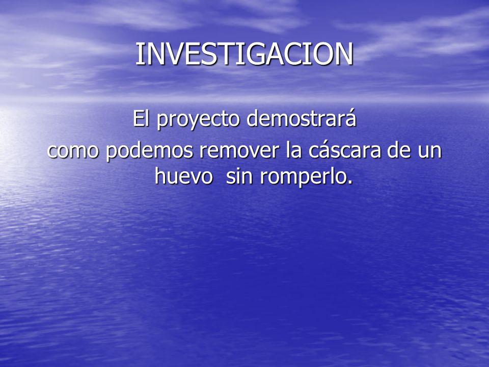 INVESTIGACION El proyecto demostrará como podemos remover la cáscara de un huevo sin romperlo.
