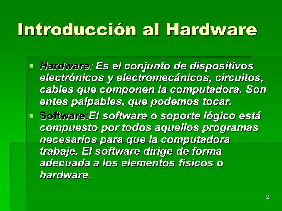 2 Introducción al Hardware Hardware: Es el conjunto de dispositivos electrónicos y electromecánicos, circuitos, cables que componen la computadora. So