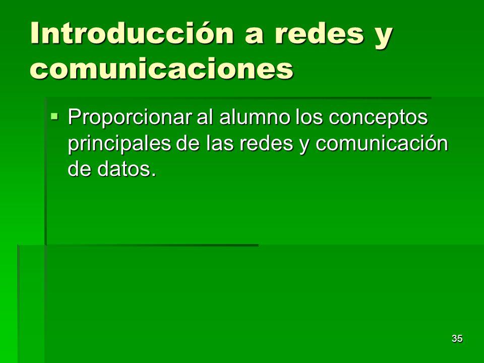 35 Introducción a redes y comunicaciones Proporcionar al alumno los conceptos principales de las redes y comunicación de datos. Proporcionar al alumno