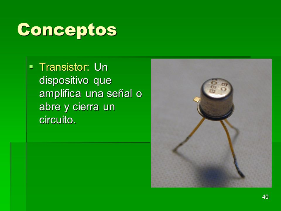 40 Conceptos Transistor: Un dispositivo que amplifica una señal o abre y cierra un circuito. Transistor: Un dispositivo que amplifica una señal o abre