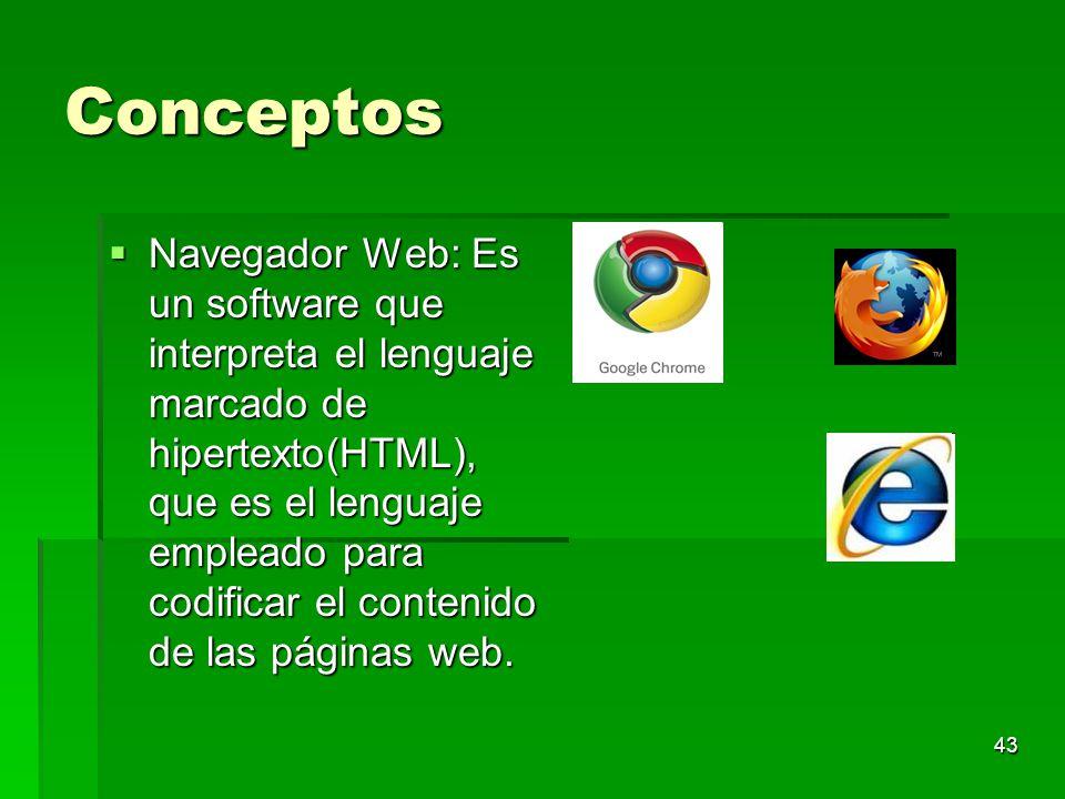 43 Conceptos Navegador Web: Es un software que interpreta el lenguaje marcado de hipertexto(HTML), que es el lenguaje empleado para codificar el conte
