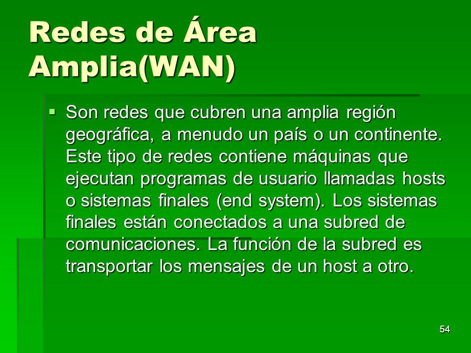 54 Redes de Área Amplia(WAN) Son redes que cubren una amplia región geográfica, a menudo un país o un continente. Este tipo de redes contiene máquinas