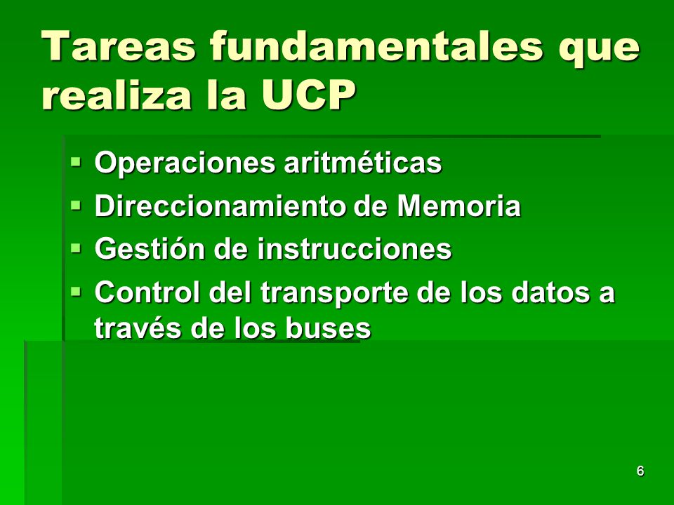 6 Tareas fundamentales que realiza la UCP Operaciones aritméticas Operaciones aritméticas Direccionamiento de Memoria Direccionamiento de Memoria Gest
