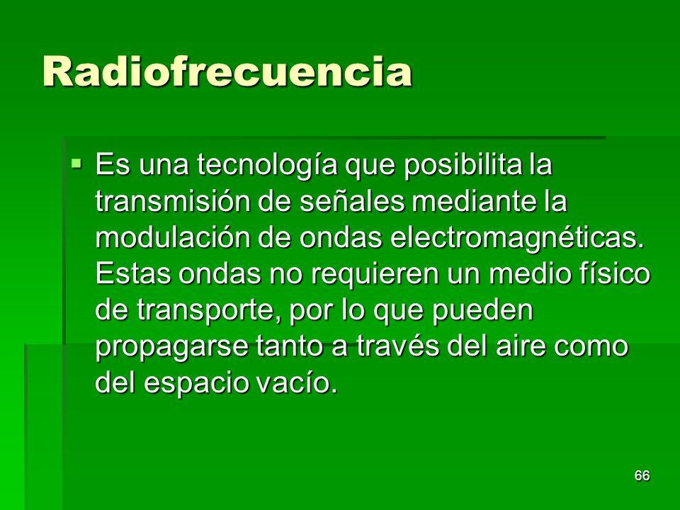 66 Radiofrecuencia Es una tecnología que posibilita la transmisión de señales mediante la modulación de ondas electromagnéticas. Estas ondas no requie