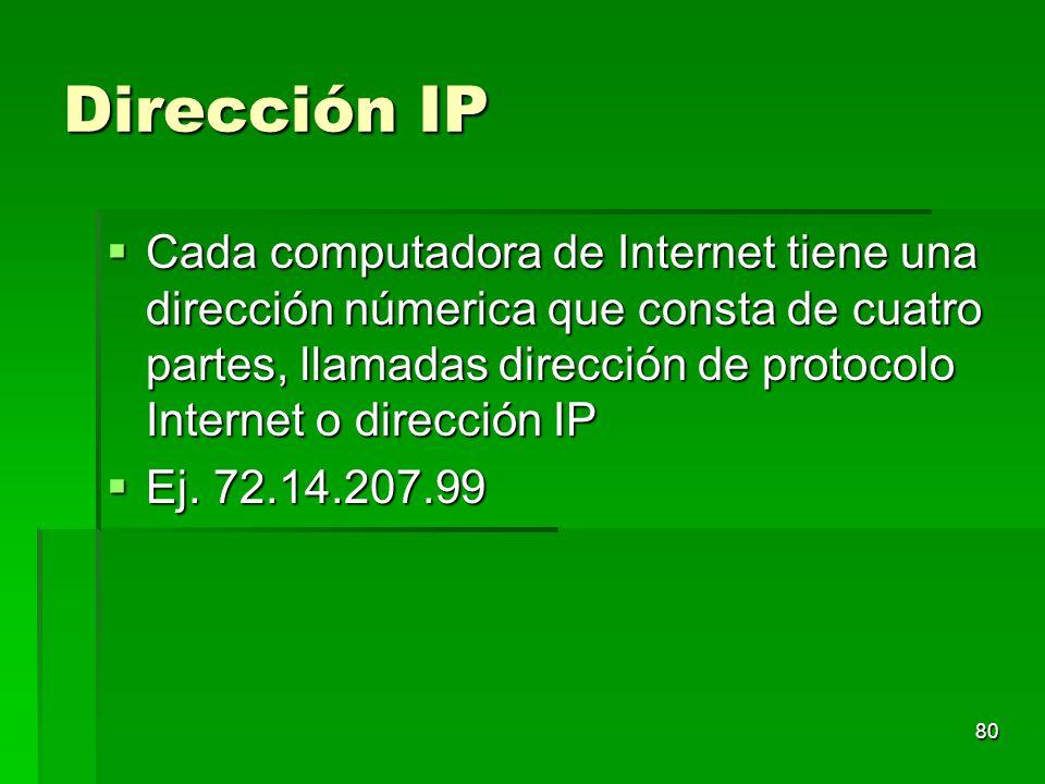 Dirección IP Cada computadora de Internet tiene una dirección númerica que consta de cuatro partes, llamadas dirección de protocolo Internet o direcci