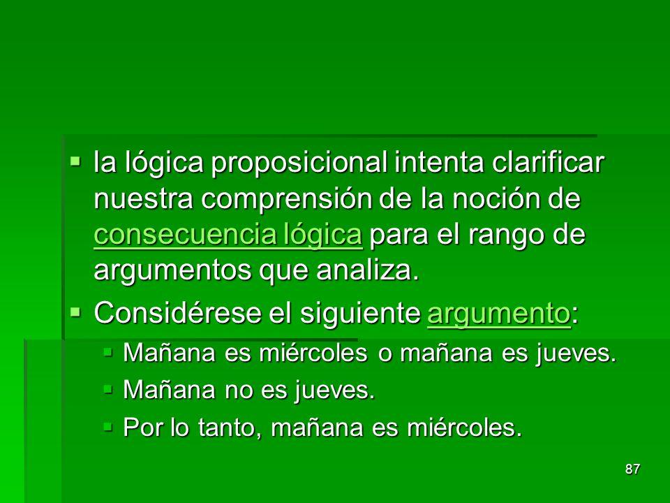 la lógica proposicional intenta clarificar nuestra comprensión de la noción de consecuencia lógica para el rango de argumentos que analiza. la lógica