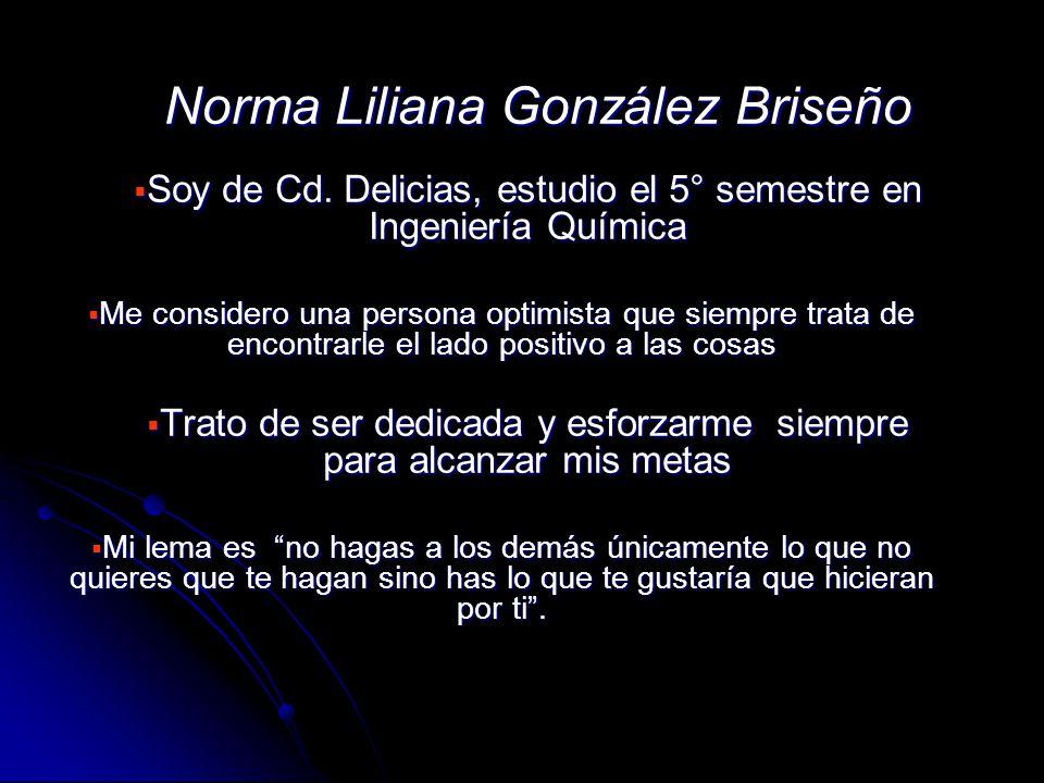 Norma Liliana González Briseño Soy de Cd. Delicias, estudio el 5° semestre en Ingeniería Química Soy de Cd. Delicias, estudio el 5° semestre en Ingeni