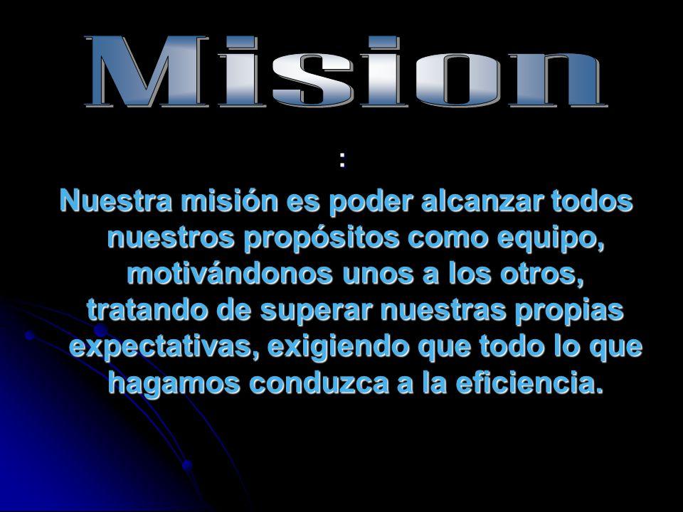 : Nuestra misión es poder alcanzar todos nuestros propósitos como equipo, motivándonos unos a los otros, tratando de superar nuestras propias expectat