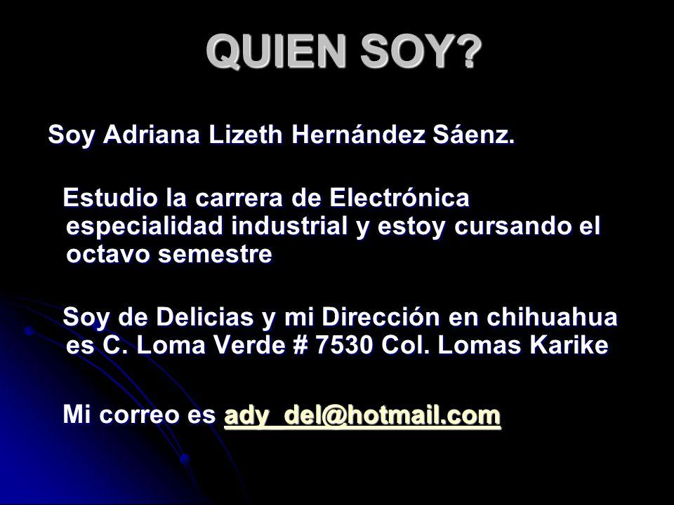 QUIEN SOY? Soy Adriana Lizeth Hernández Sáenz. Soy Adriana Lizeth Hernández Sáenz. Estudio la carrera de Electrónica especialidad industrial y estoy c