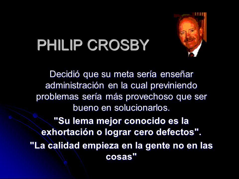 PHILIP CROSBY Decidió que su meta sería enseñar administración en la cual previniendo problemas sería más provechoso que ser bueno en solucionarlos.