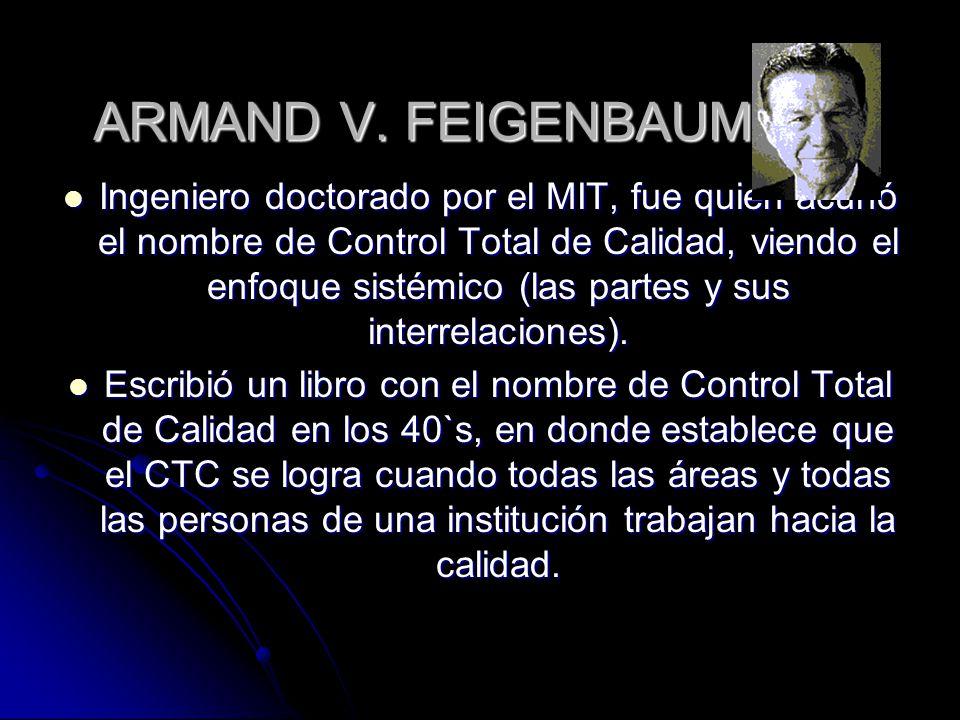 ARMAND V. FEIGENBAUM Ingeniero doctorado por el MIT, fue quien acuñó el nombre de Control Total de Calidad, viendo el enfoque sistémico (las partes y