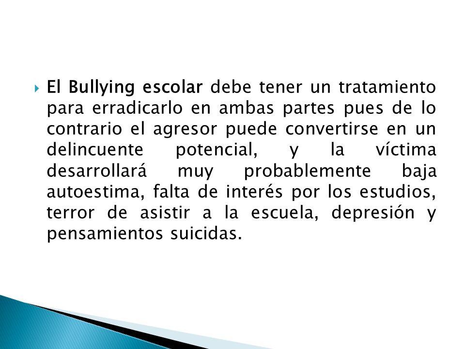 El Bullying escolar debe tener un tratamiento para erradicarlo en ambas partes pues de lo contrario el agresor puede convertirse en un delincuente pot