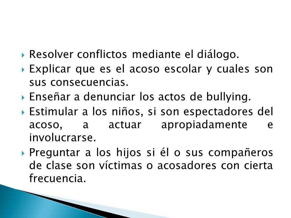 Resolver conflictos mediante el diálogo. Explicar que es el acoso escolar y cuales son sus consecuencias. Enseñar a denunciar los actos de bullying. E