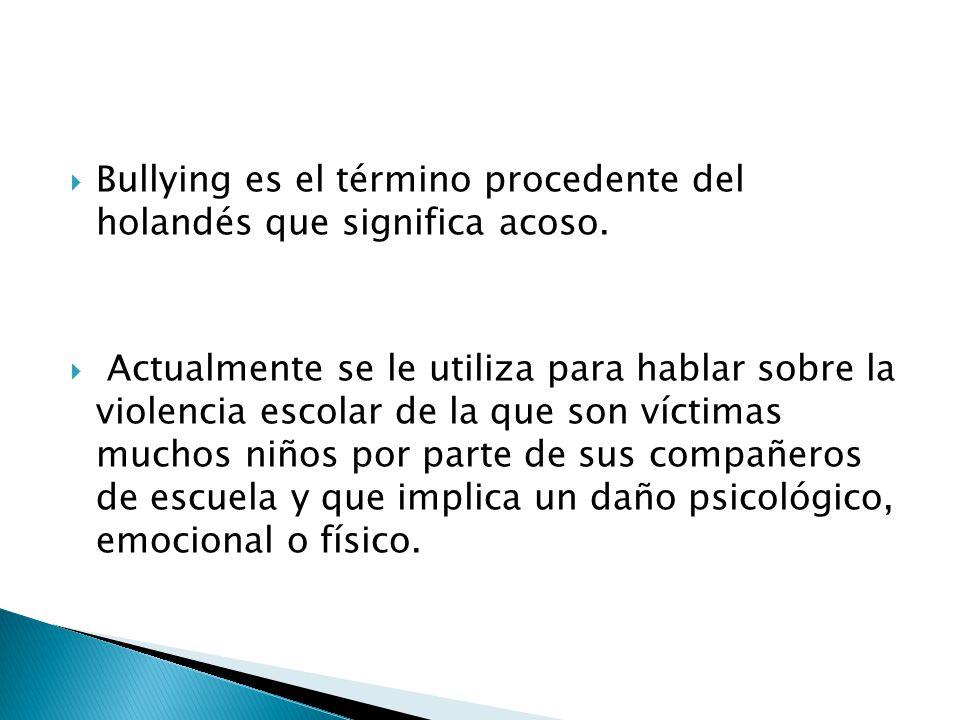 Bullying es el término procedente del holandés que significa acoso. Actualmente se le utiliza para hablar sobre la violencia escolar de la que son víc