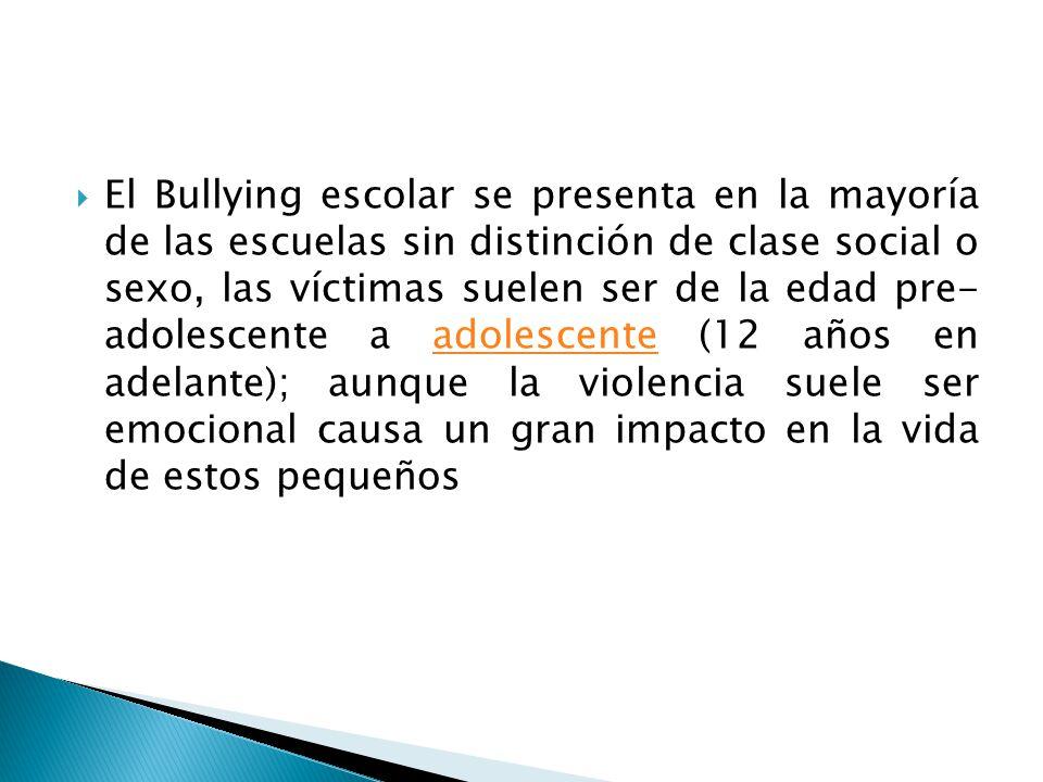 El Bullying escolar se presenta en la mayoría de las escuelas sin distinción de clase social o sexo, las víctimas suelen ser de la edad pre- adolescen