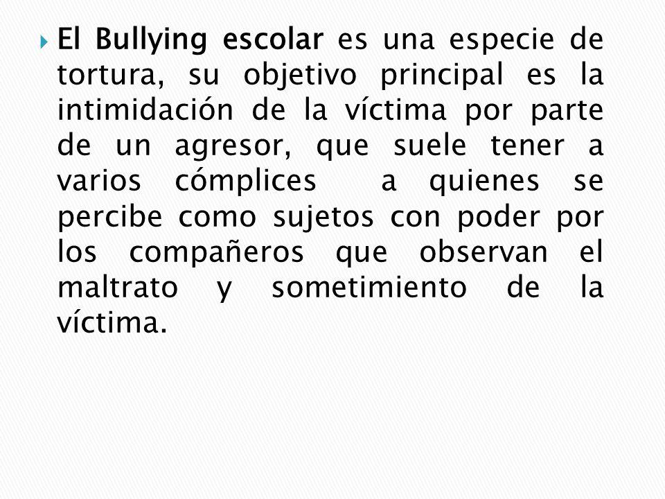 El Bullying escolar es una especie de tortura, su objetivo principal es la intimidación de la víctima por parte de un agresor, que suele tener a vario