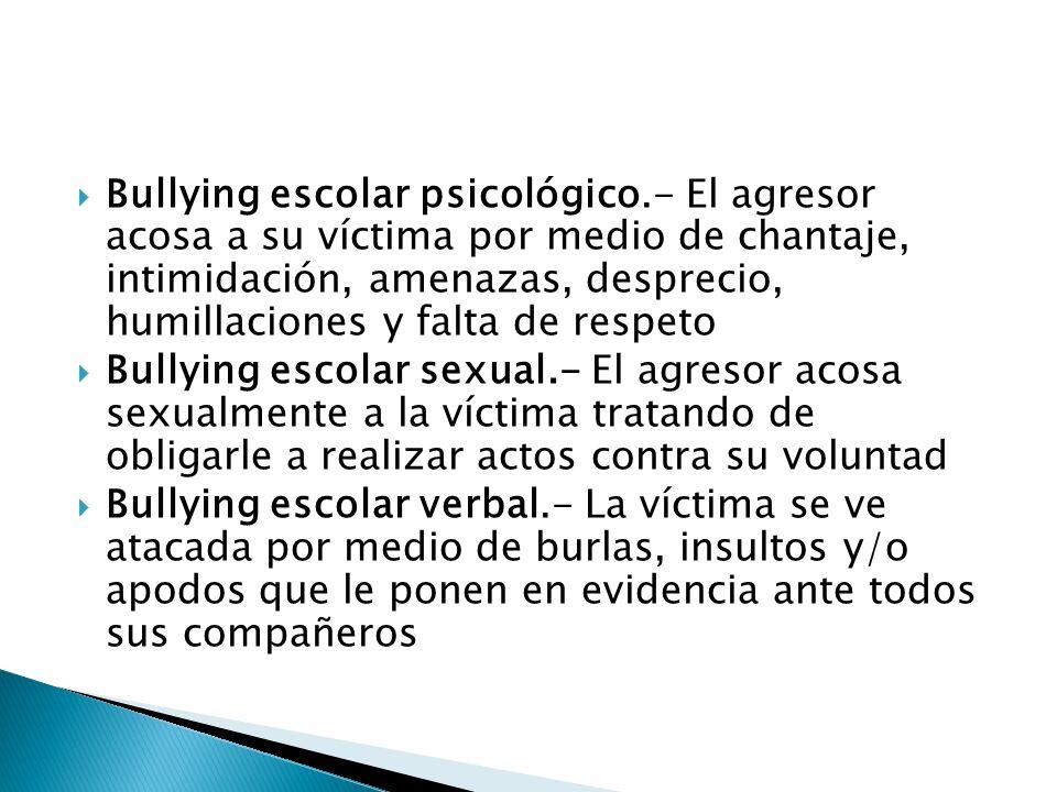 Bullying escolar psicológico.- El agresor acosa a su víctima por medio de chantaje, intimidación, amenazas, desprecio, humillaciones y falta de respet