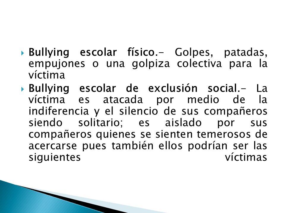 Bullying escolar físico.- Golpes, patadas, empujones o una golpiza colectiva para la víctima Bullying escolar de exclusión social.- La víctima es atac