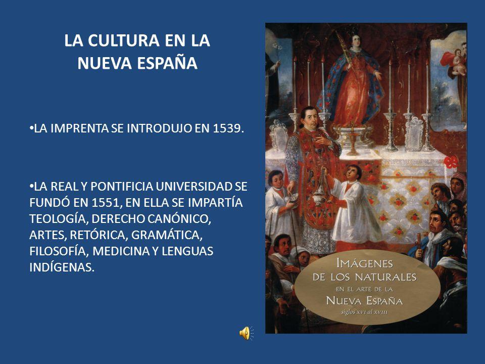 LA CULTURA EN LA NUEVA ESPAÑA LA IMPRENTA SE INTRODUJO EN 1539. LA REAL Y PONTIFICIA UNIVERSIDAD SE FUNDÓ EN 1551, EN ELLA SE IMPARTÍA TEOLOGÍA, DEREC