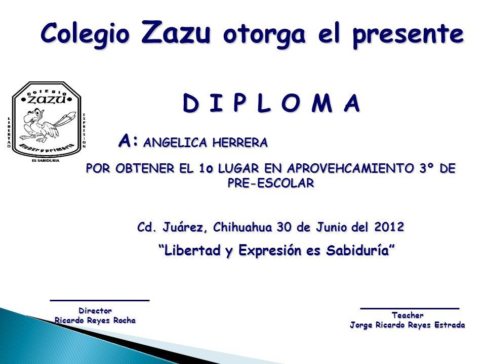 D I P L O M A A: ANGELICA HERRERA A: ANGELICA HERRERA POR OBTENER EL 1 o LUGAR EN APROVEHCAMIENTO 3º DE PRE-ESCOLAR Cd. Juárez, Chihuahua 30 de Junio