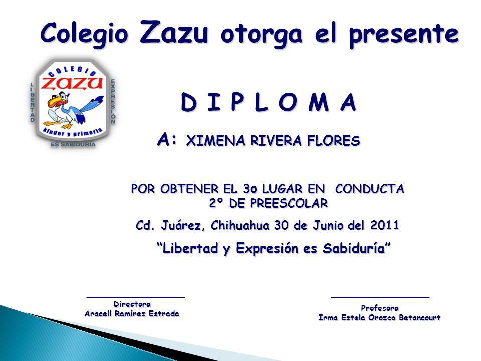 D I P L O M A A: XIMENA RIVERA FLORES A: XIMENA RIVERA FLORES POR OBTENER EL 3 o LUGAR EN CONDUCTA 2º DE PREESCOLAR Cd. Juárez, Chihuahua 30 de Junio