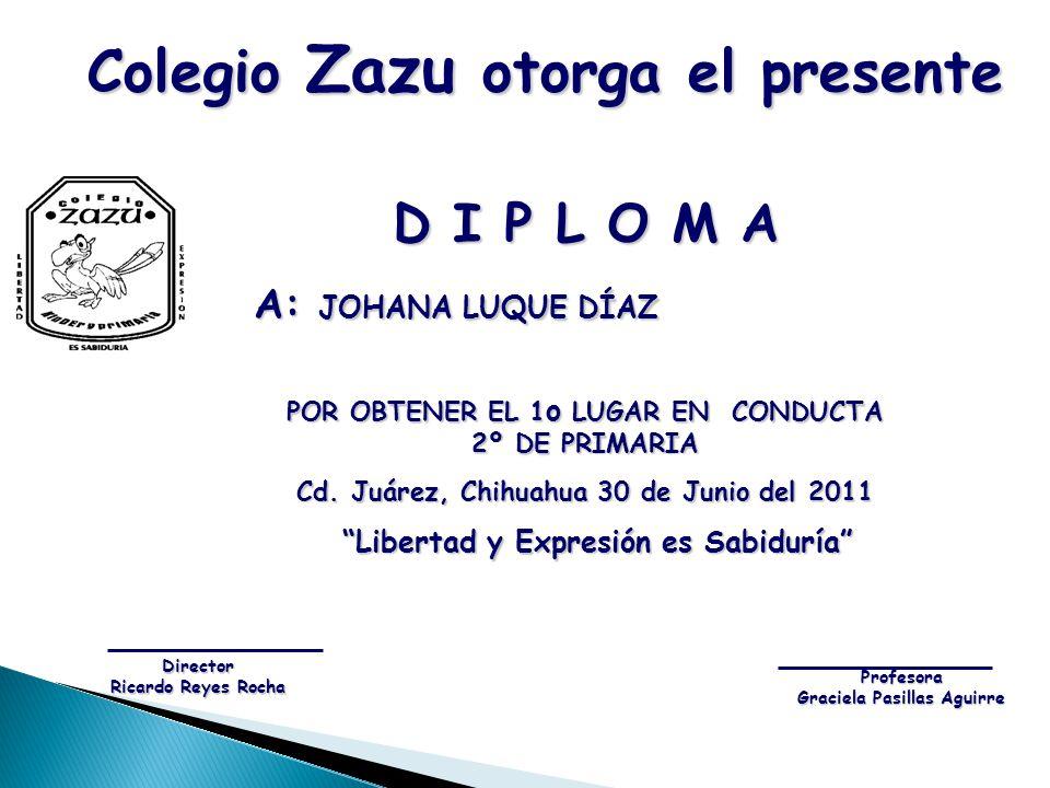 D I P L O M A A: JOHANA LUQUE DÍAZ A: JOHANA LUQUE DÍAZ POR OBTENER EL 1 o LUGAR EN CONDUCTA 2º DE PRIMARIA Cd. Juárez, Chihuahua 30 de Junio del 2011