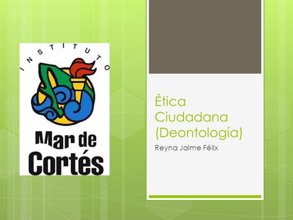 Ética Ciudadana (Deontología) Reyna Jaime Félix
