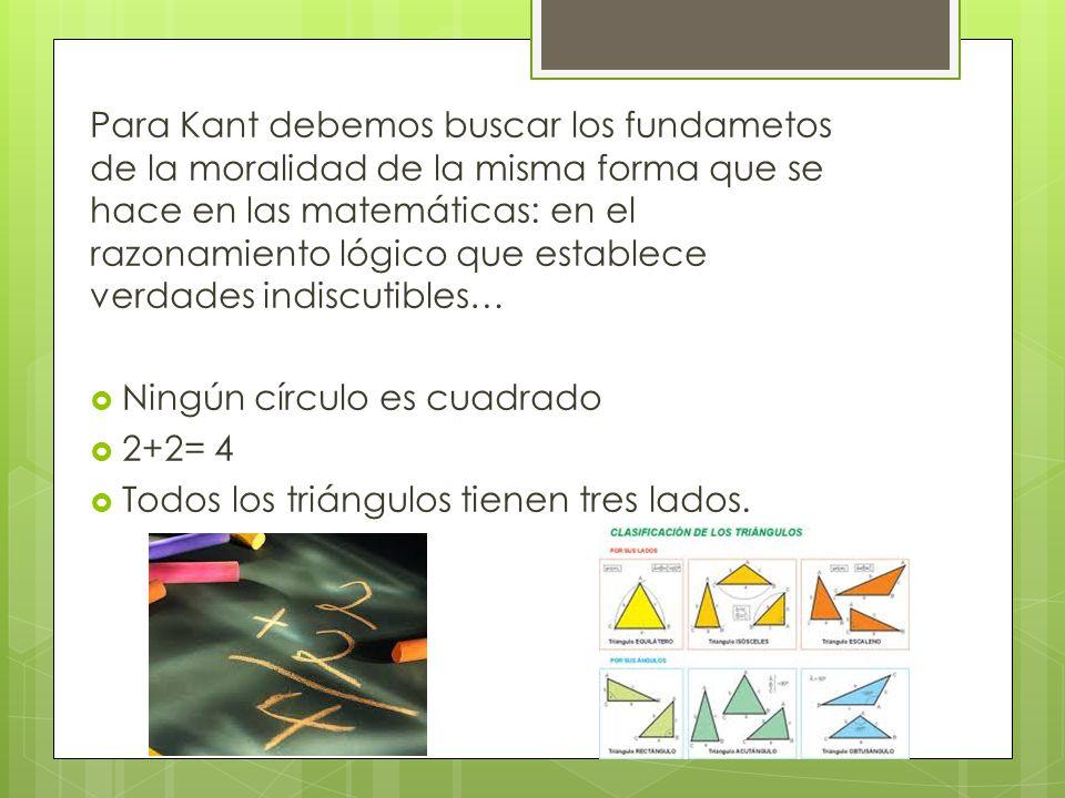 Para Kant debemos buscar los fundametos de la moralidad de la misma forma que se hace en las matemáticas: en el razonamiento lógico que establece verdades indiscutibles… Ningún círculo es cuadrado 2+2= 4 Todos los triángulos tienen tres lados.