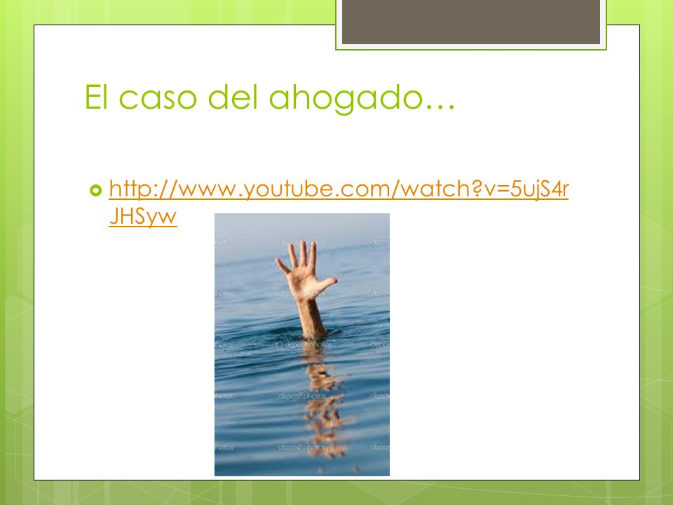 El caso del ahogado… http://www.youtube.com/watch?v=5ujS4r JHSyw http://www.youtube.com/watch?v=5ujS4r JHSyw