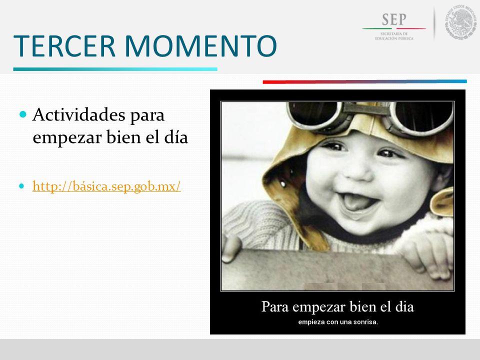 TERCER MOMENTO Actividades para empezar bien el día http://básica.sep.gob.mx/
