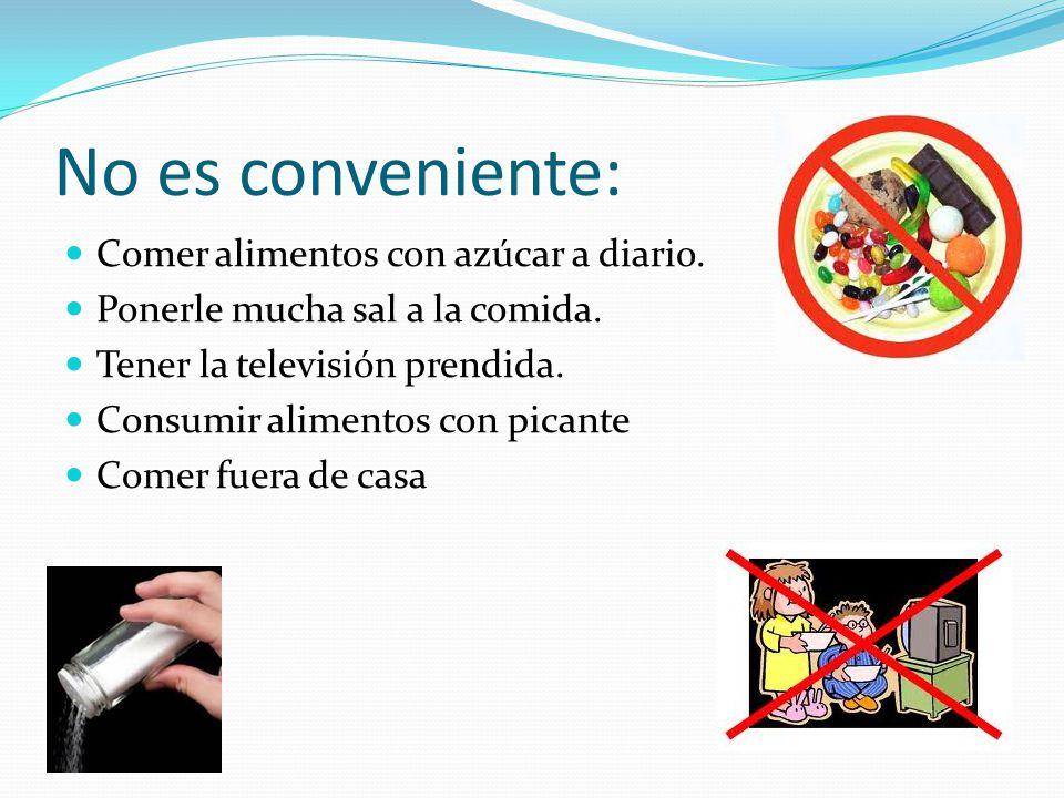 No es conveniente: Comer alimentos con azúcar a diario. Ponerle mucha sal a la comida. Tener la televisión prendida. Consumir alimentos con picante Co