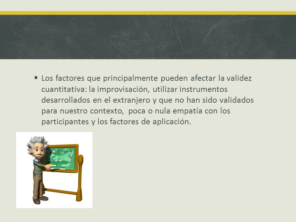 Los factores que principalmente pueden afectar la validez cuantitativa: la improvisación, utilizar instrumentos desarrollados en el extranjero y que n