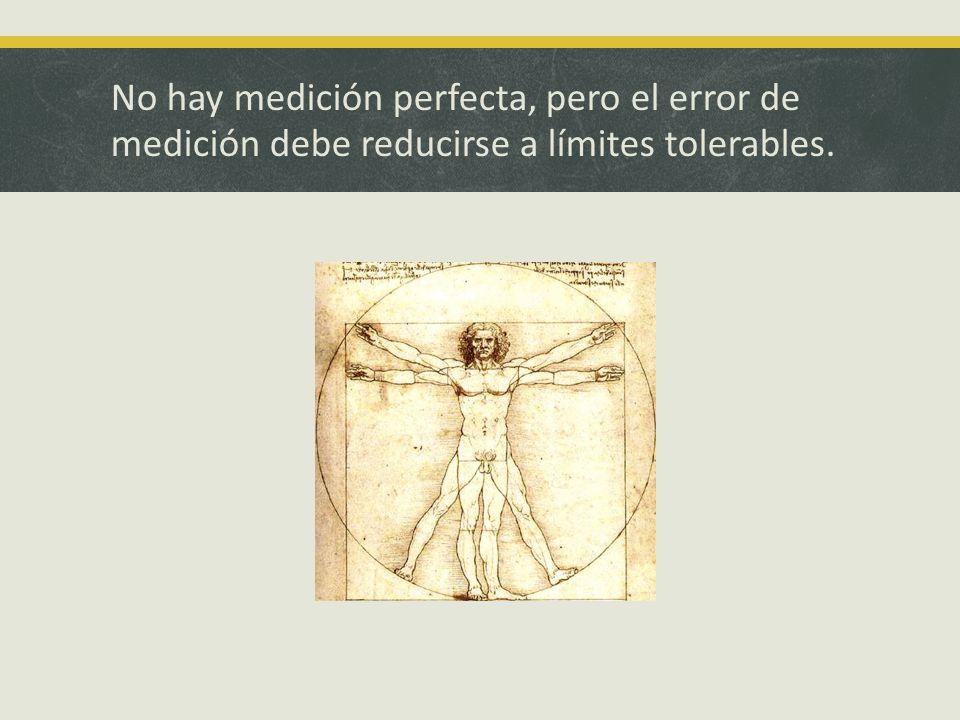 No hay medición perfecta, pero el error de medición debe reducirse a límites tolerables.