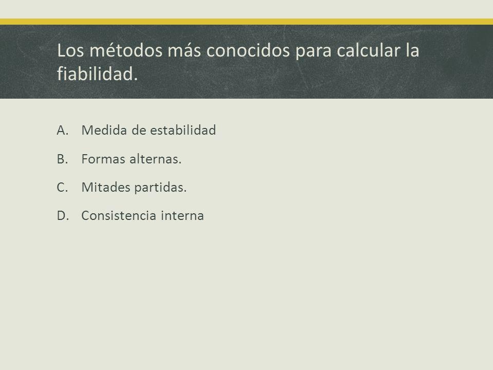 Los métodos más conocidos para calcular la fiabilidad. A.Medida de estabilidad B.Formas alternas. C.Mitades partidas. D.Consistencia interna