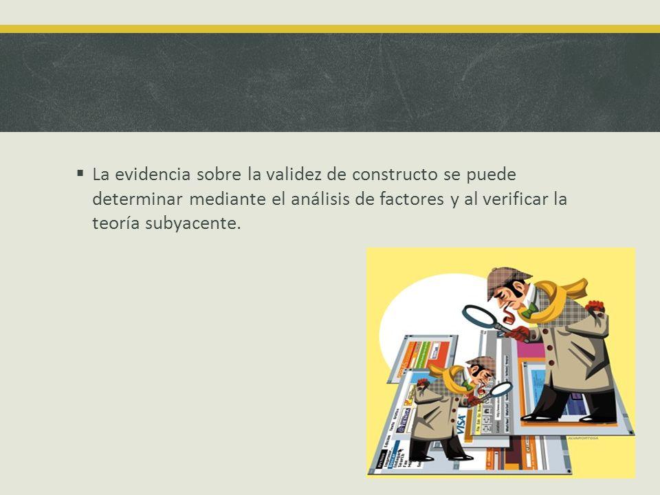 La evidencia sobre la validez de constructo se puede determinar mediante el análisis de factores y al verificar la teoría subyacente.
