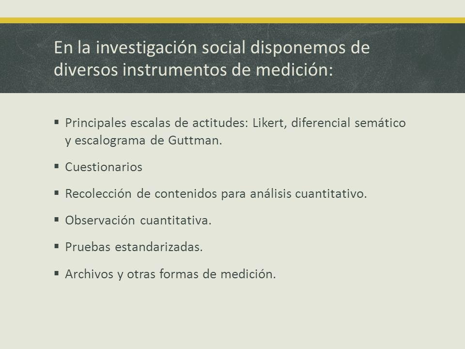 En la investigación social disponemos de diversos instrumentos de medición: Principales escalas de actitudes: Likert, diferencial semático y escalogra