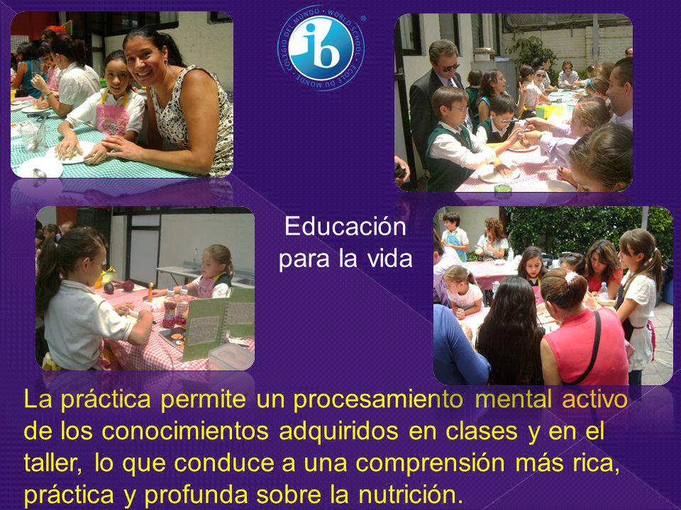 Educación para la vida La práctica permite un procesamiento mental activo de los conocimientos adquiridos en clases y en el taller, lo que conduce a una comprensión más rica, práctica y profunda sobre la nutrición.