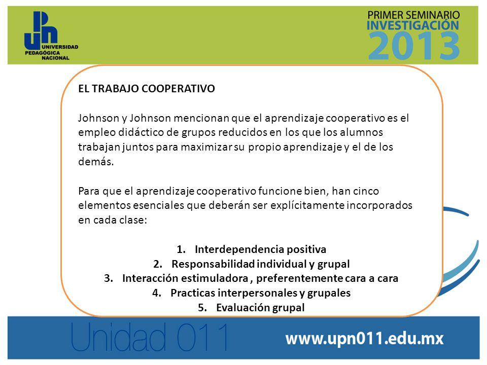EL TRABAJO COOPERATIVO Johnson y Johnson mencionan que el aprendizaje cooperativo es el empleo didáctico de grupos reducidos en los que los alumnos trabajan juntos para maximizar su propio aprendizaje y el de los demás.