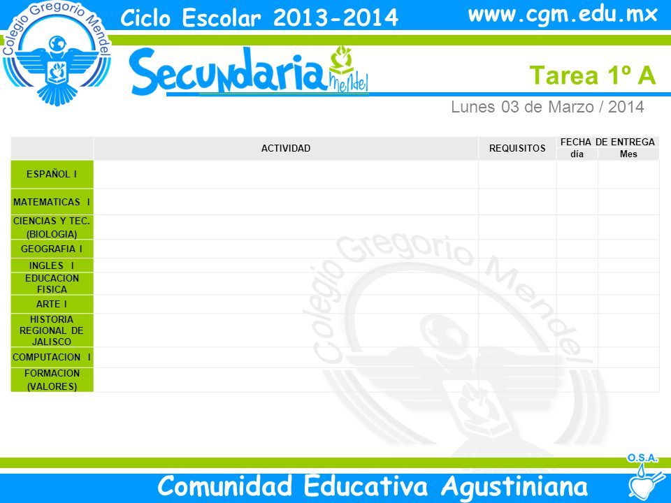 Lunes Tarea 1º A Ciclo Escolar 2013-2014 Comunidad Educativa Agustiniana www.cgm.edu.mx ACTIVIDADREQUISITOS FECHA DE ENTREGA díaMes ESPAÑOL I MATEMATICAS I CIENCIAS Y TEC.