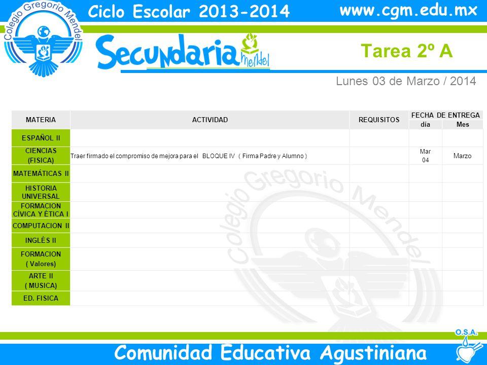 Lunes Tarea 2º A Ciclo Escolar 2013-2014 Comunidad Educativa Agustiniana www.cgm.edu.mx MATERIAACTIVIDADREQUISITOS FECHA DE ENTREGA díaMes ESPAÑOL II CIENCIAS (FISICA) Traer firmado el compromiso de mejora para el BLOQUE IV ( Firma Padre y Alumno ) Mar 04 Marzo MATEMÁTICAS II HISTORIA UNIVERSAL FORMACION CÍVICA Y ÉTICA I COMPUTACION II INGLÉS II FORMACION ( Valores) ARTE II ( MUSICA) ED.