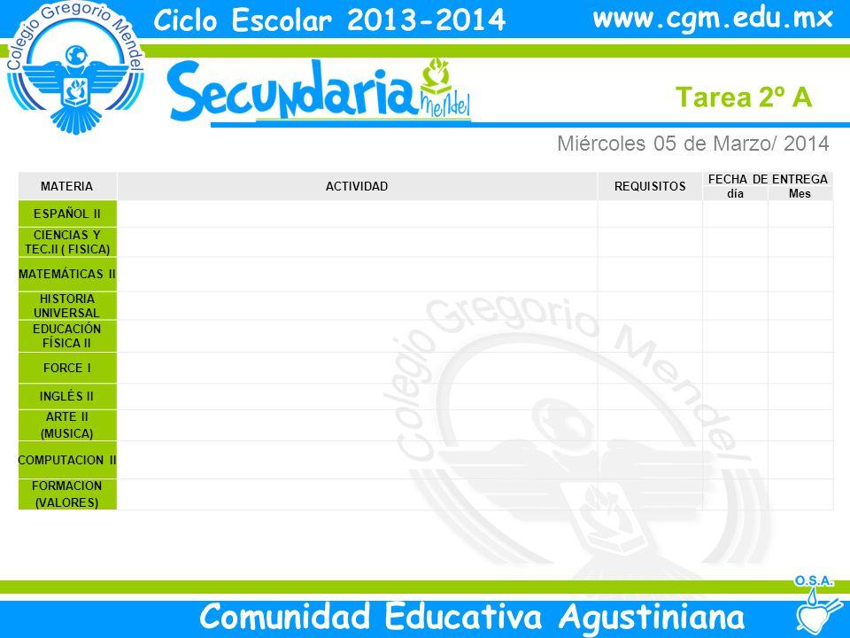 Miércoles Tarea 2º A Ciclo Escolar 2013-2014 Comunidad Educativa Agustiniana www.cgm.edu.mx MATERIAACTIVIDADREQUISITOS FECHA DE ENTREGA díaMes ESPAÑOL II CIENCIAS Y TEC.II ( FISICA) MATEMÁTICAS II HISTORIA UNIVERSAL EDUCACIÓN FÍSICA II FORCE I INGLÉS II ARTE II (MUSICA) COMPUTACION II FORMACION (VALORES) Miércoles 05 de Marzo/ 2014