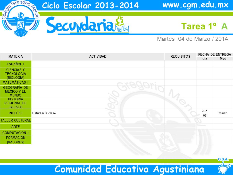 Martes Tarea 1º A Ciclo Escolar 2013-2014 Comunidad Educativa Agustiniana www.cgm.edu.mx MATERIAACTIVIDADREQUISITOS FECHA DE ENTREGA díaMes ESPAÑOL I CIENCIAS Y TECNOLOGIA (BIOLOGIA) MATEMÁTICAS I GEOGRAFÍA DE MEXICO Y EL MUNDO HISTORIA REGIONAL DE JALISCO INGLÉS I Estudiar la clase Jue 06 Marzo TALLER CULTURAL ARTE COMPUTACION I FORMACION (VALORES) Martes 04 de Marzo / 2014