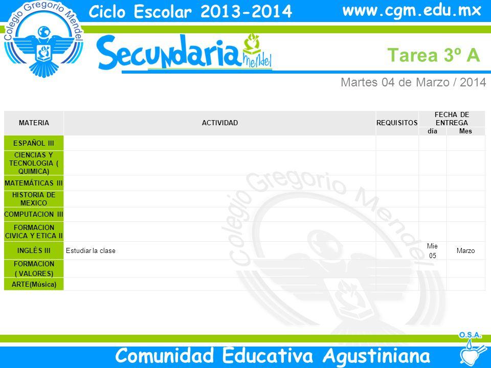 Martes Tarea 3º A Ciclo Escolar 2013-2014 Comunidad Educativa Agustiniana www.cgm.edu.mx MATERIAACTIVIDADREQUISITOS FECHA DE ENTREGA díaMes ESPAÑOL III CIENCIAS Y TECNOLOGIA ( QUIMICA) MATEMÁTICAS III HISTORIA DE MEXICO COMPUTACION III FORMACION CIVICA Y ETICA II INGLÉS III Estudiar la clase Mie 05 Marzo FORMACION ( VALORES) ARTE(Música) Martes 04 de Marzo / 2014