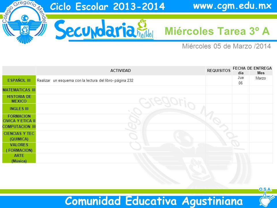Miércoles Tarea 3º A Ciclo Escolar 2013-2014 Comunidad Educativa Agustiniana www.cgm.edu.mx ACTIVIDADREQUISITOS FECHA DE ENTREGA díaMes ESPAÑOL III Realizar un esquema con la lectura del libro- página 232 Jue 06 Marzo MATEMATICAS III HISTORIA DE MEXICO INGLES III FORMACION CIVICA Y ETICA II COMPUTACION III CIENCIAS Y TEC (QUIMICA) VALORES ( FORMACION) ARTE (Música) Miércoles 05 de Marzo /2014