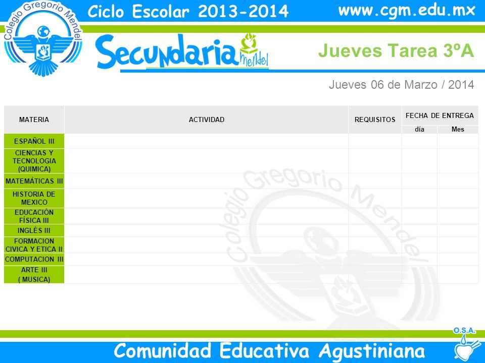 Jueves Tarea 3ºA Ciclo Escolar 2013-2014 Comunidad Educativa Agustiniana www.cgm.edu.mx MATERIAACTIVIDADREQUISITOS FECHA DE ENTREGA díaMes ESPAÑOL III CIENCIAS Y TECNOLOGIA (QUIMICA) MATEMÁTICAS III HISTORIA DE MEXICO EDUCACIÓN FÍSICA III INGLÉS III FORMACION CIVICA Y ETICA II COMPUTACION III ARTE III ( MUSICA) Jueves 06 de Marzo / 2014