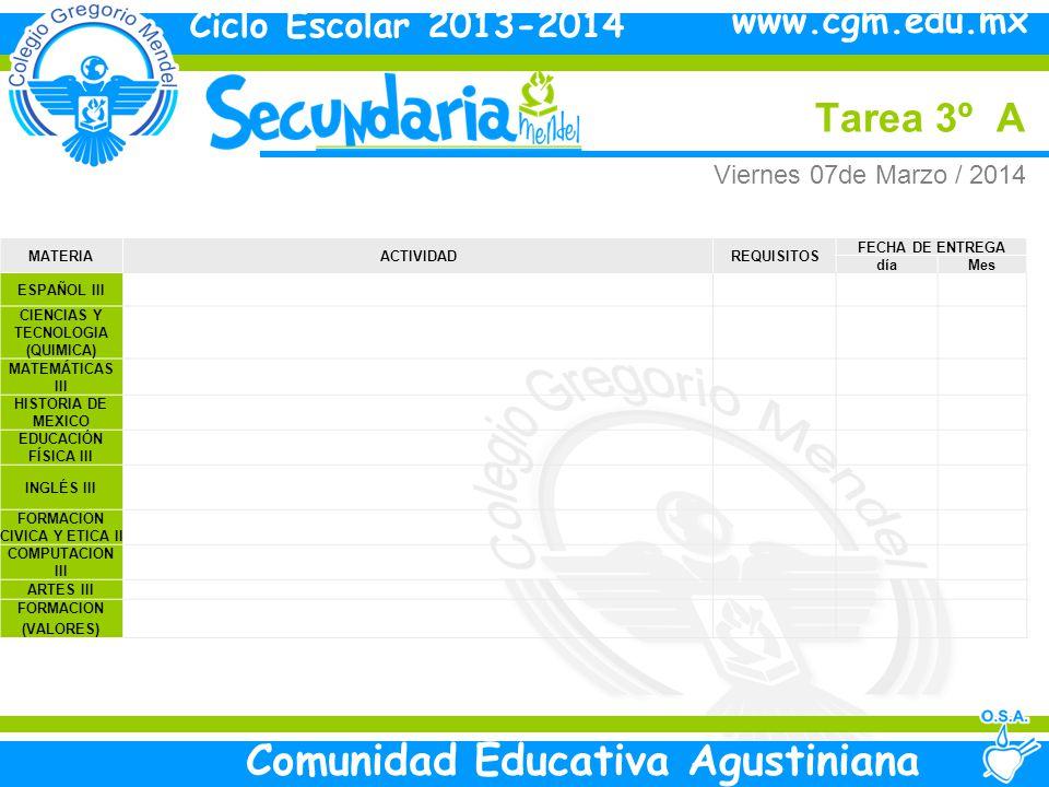 Viernes Tarea 3º A Ciclo Escolar 2013-2014 Comunidad Educativa Agustiniana www.cgm.edu.mx MATERIAACTIVIDADREQUISITOS FECHA DE ENTREGA díaMes ESPAÑOL III CIENCIAS Y TECNOLOGIA (QUIMICA) MATEMÁTICAS III HISTORIA DE MEXICO EDUCACIÓN FÍSICA III INGLÉS III FORMACION CIVICA Y ETICA II COMPUTACION III ARTES III FORMACION (VALORES) Viernes 07de Marzo / 2014
